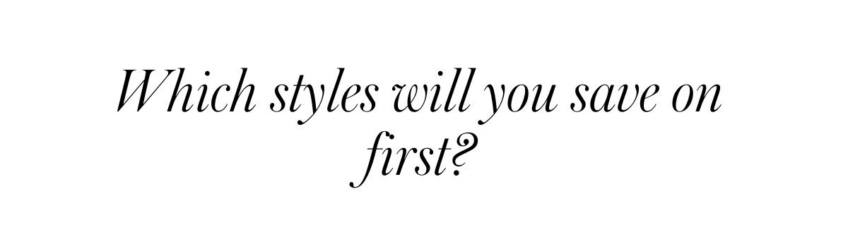 Which styles will you save on first?